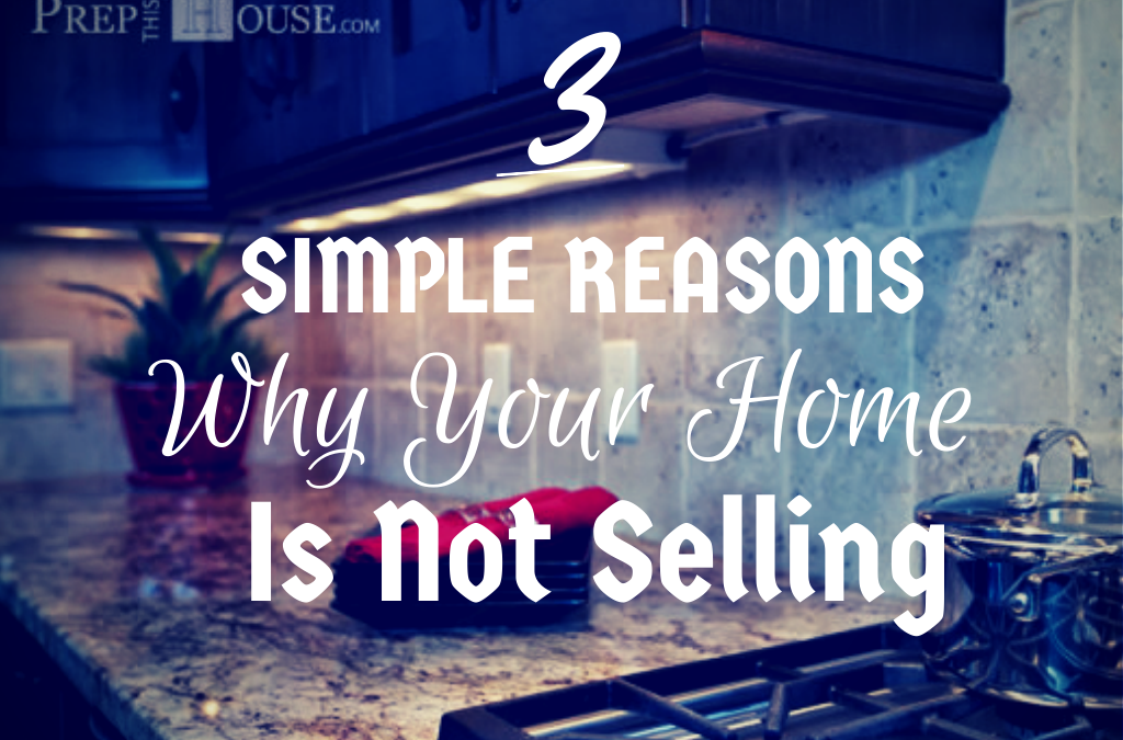 3 Simple Reasons Why Your Home Is Not Selling